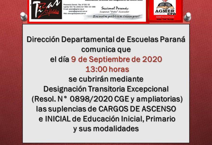 Dirección Departamental de Escuelas Paraná comunica que el día 9 de Septiembre de 2020 se cubrirán mediante Designación Transitoria Excepcional (Resol. N° 0898/2020 CGE y ampliatorias) las suplencias de CARGOS DE ASCENSO e INICIAL de Educación Inicial, Primario y sus modalidades